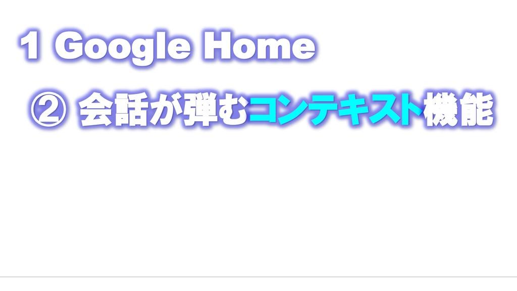 1 Google Home ② 会話が弾むコンテキスト機能