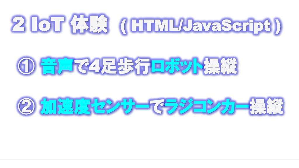 2 IoT 体験 ( HTML/JavaScript ) ① 音声で4足歩行ロボット操縦 ② ...
