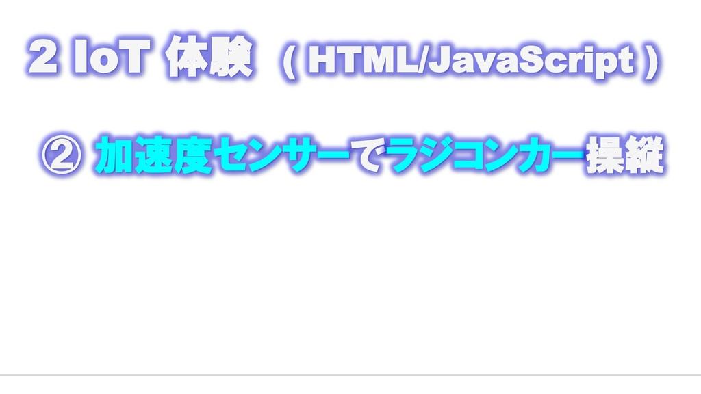 2 IoT 体験 ( HTML/JavaScript ) ② 加速度センサーでラジコンカー操縦