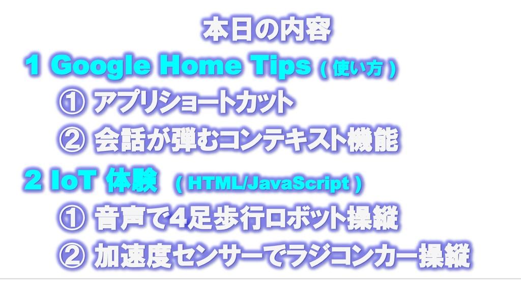 本日の内容 1 Google Home Tips ( 使い方 ) ① アプリショートカット ②...