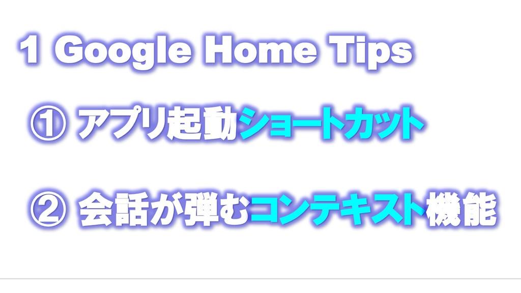 1 Google Home Tips ① アプリ起動ショートカット ② 会話が弾むコンテキスト...