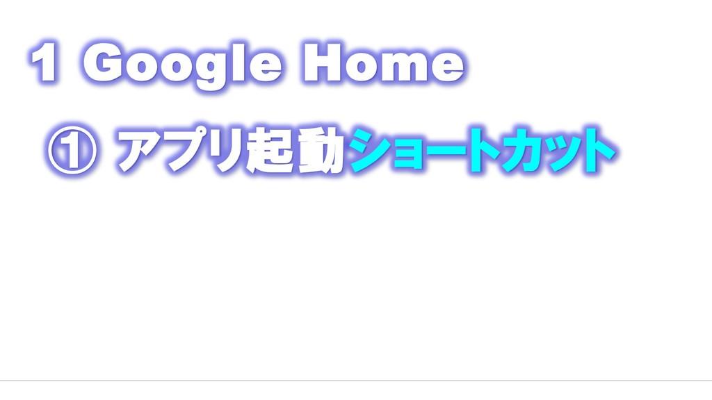 1 Google Home ① アプリ起動ショートカット