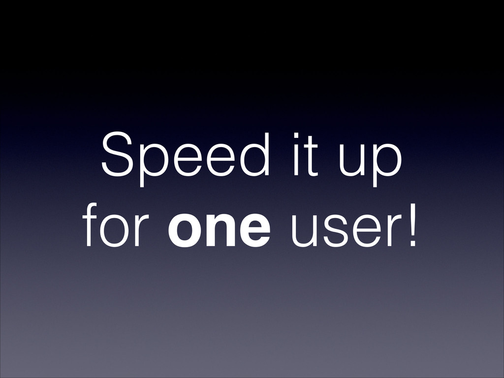 Speed it up for one user!