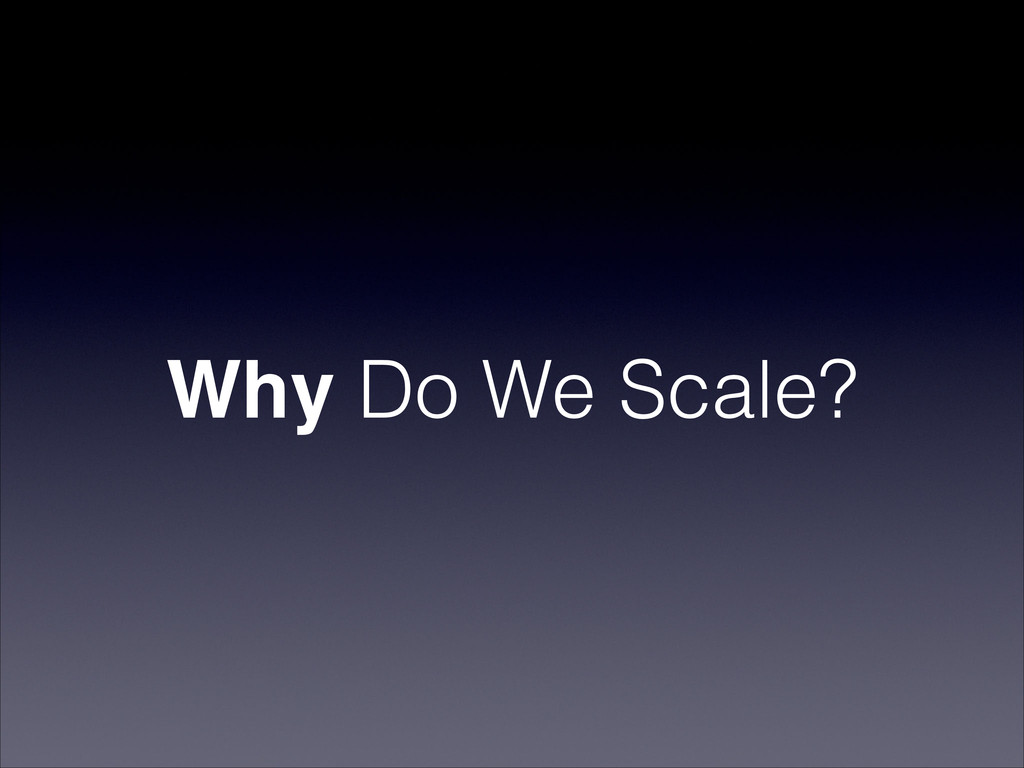Why Do We Scale?