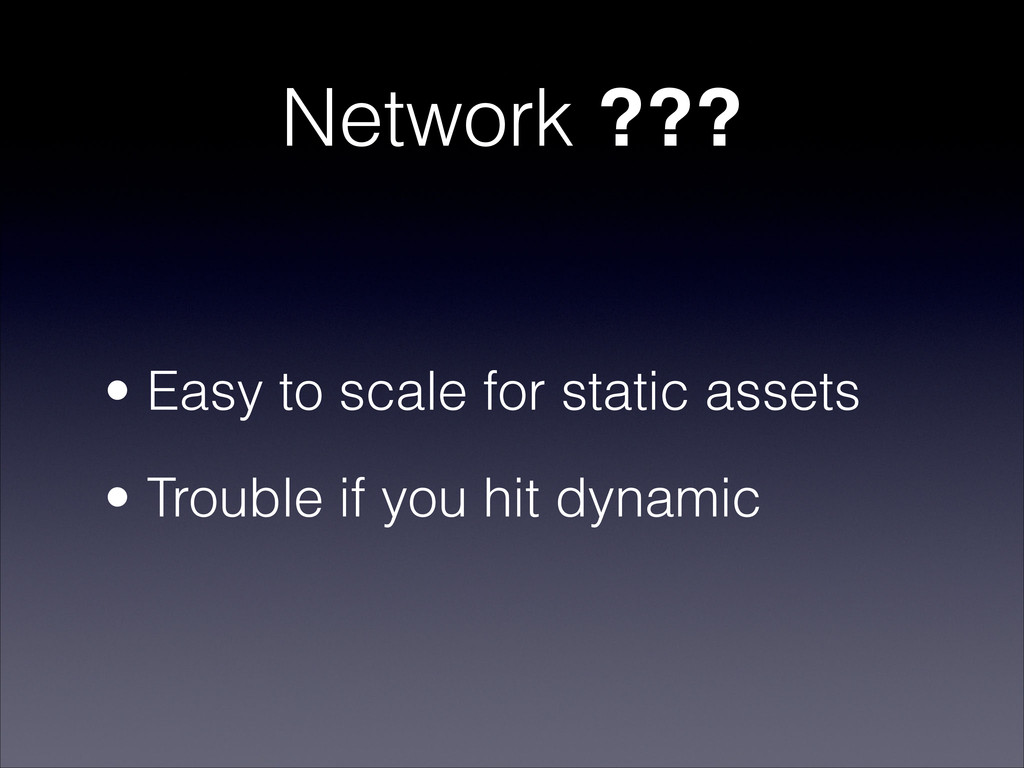 Network ??? • Easy to scale for static assets •...