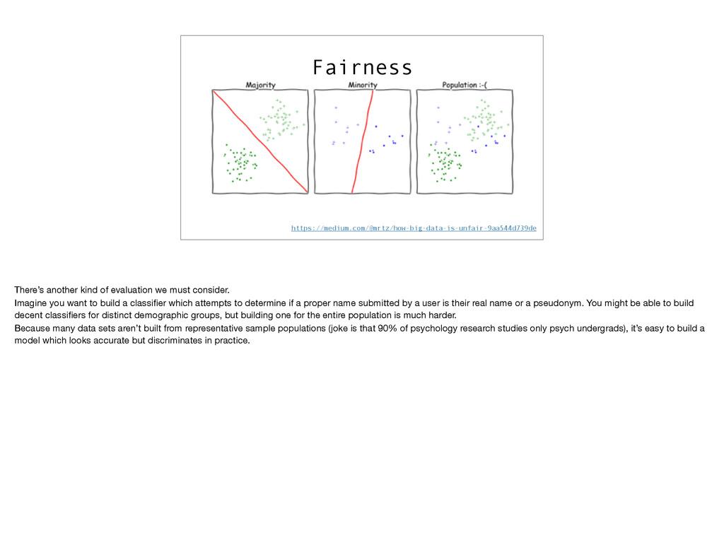 Fairness https://medium.com/@mrtz/how-big-data-...