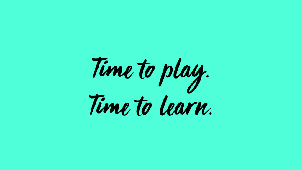 Time to play. Time to learn.