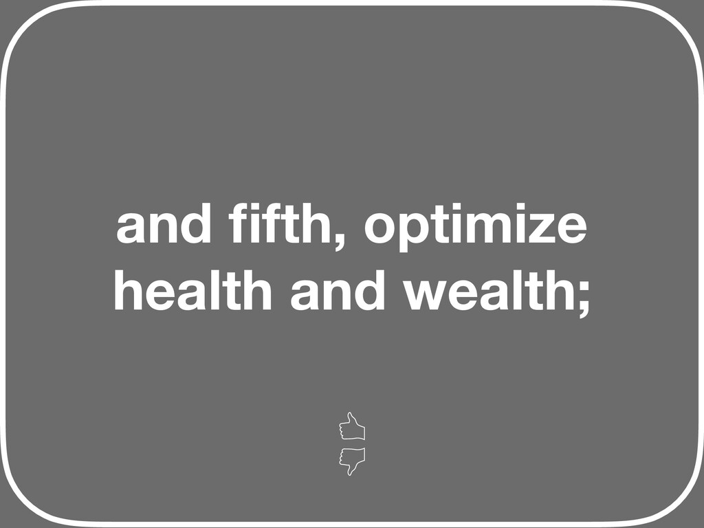 and fifth, optimize health and wealth;