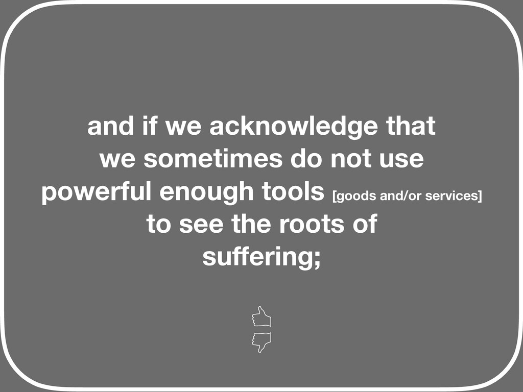 and if we acknowledge that we sometimes do not ...