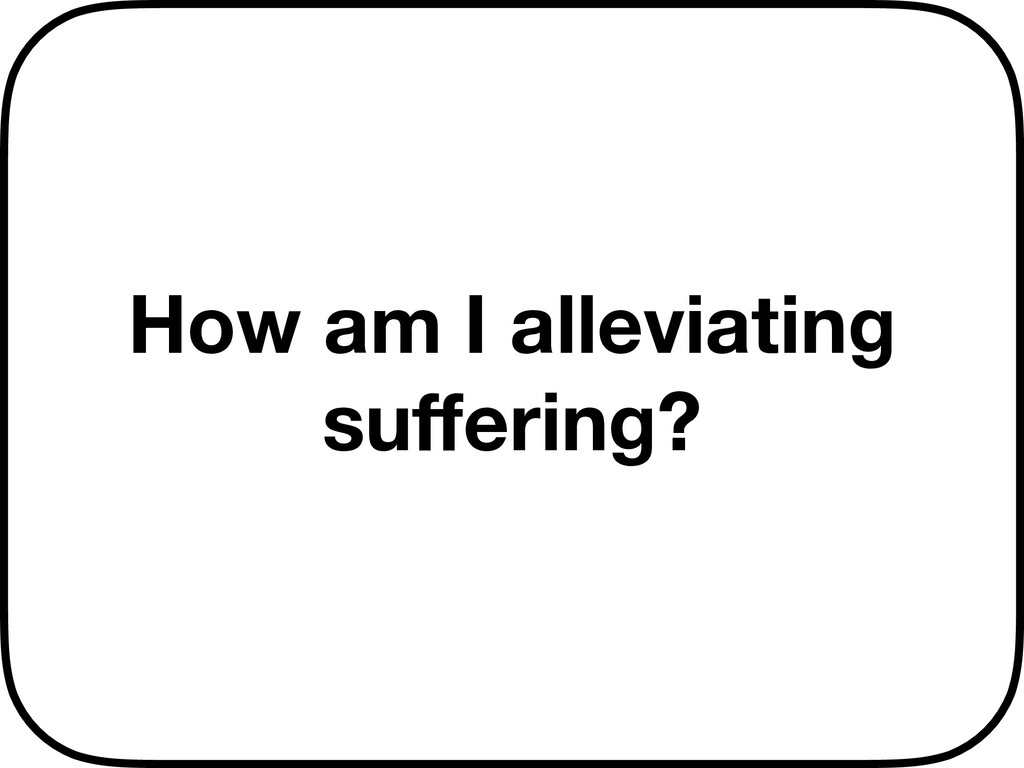How am I alleviating suffering?