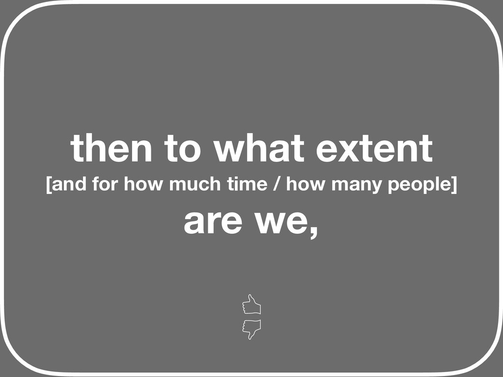 then to what extent [and for how much time / ho...