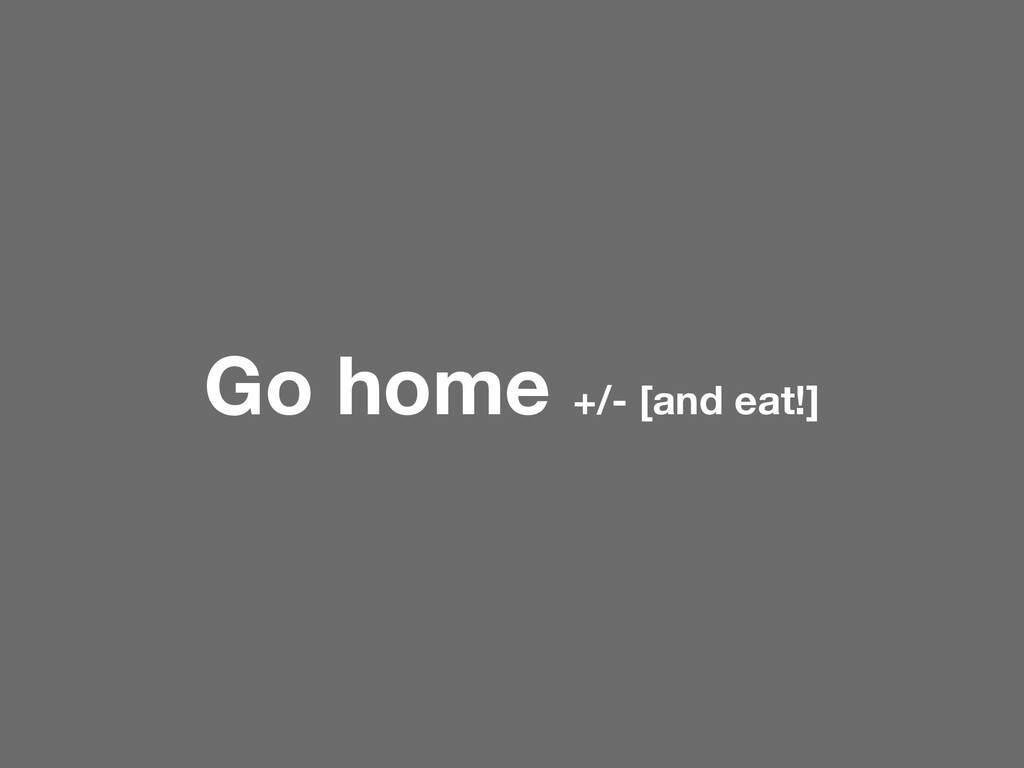 Go home +/- [and eat!]