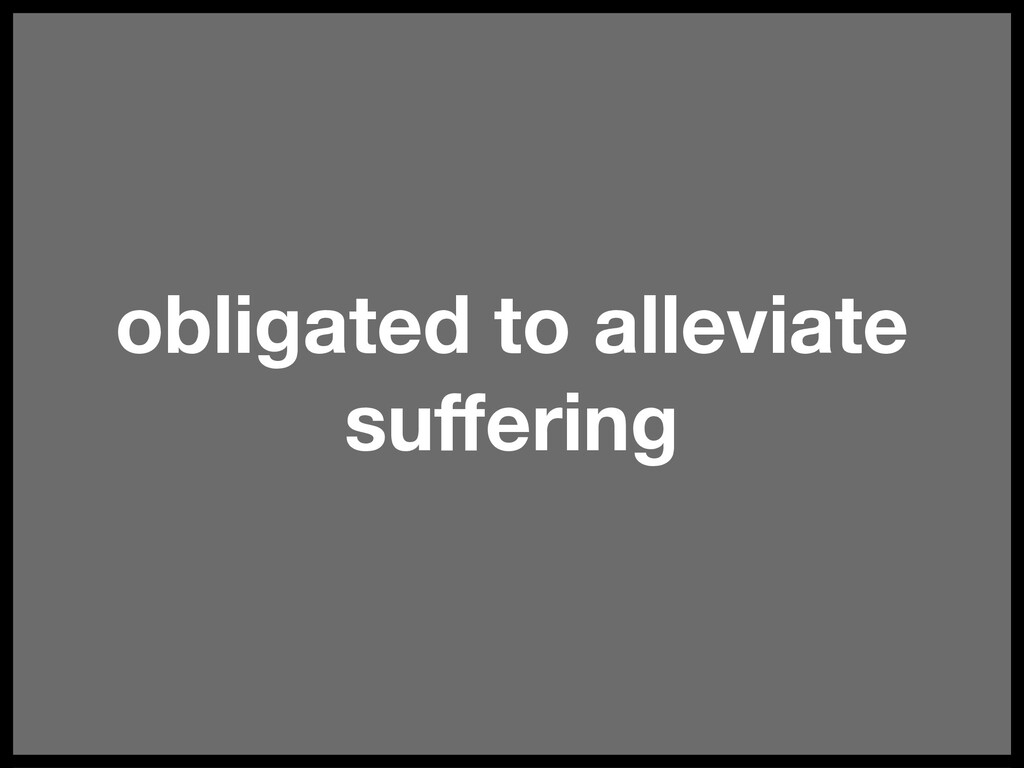 obligated to alleviate suffering