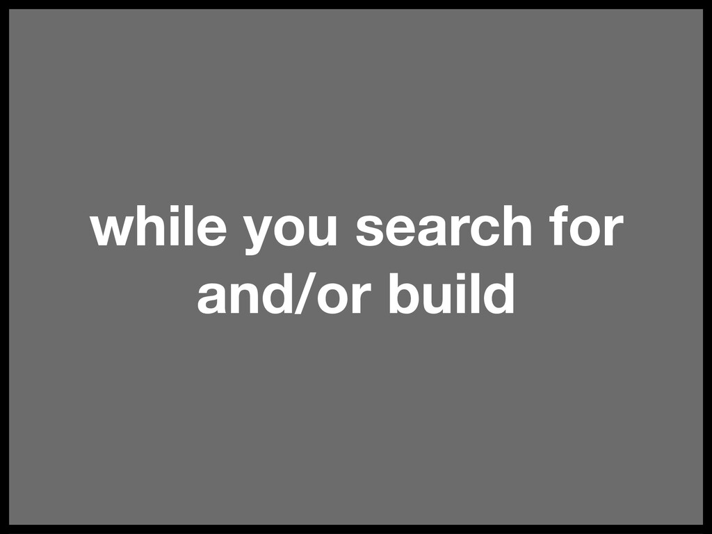 while you search for and/or build