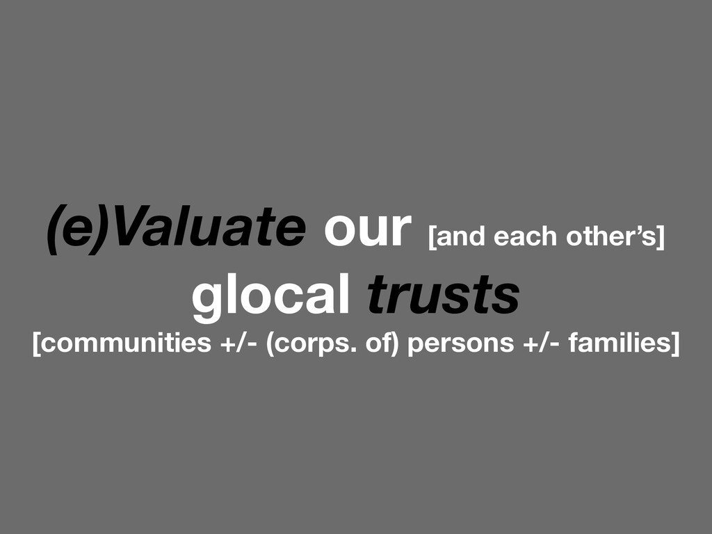(e)Valuate our [and each other's] glocal trusts...