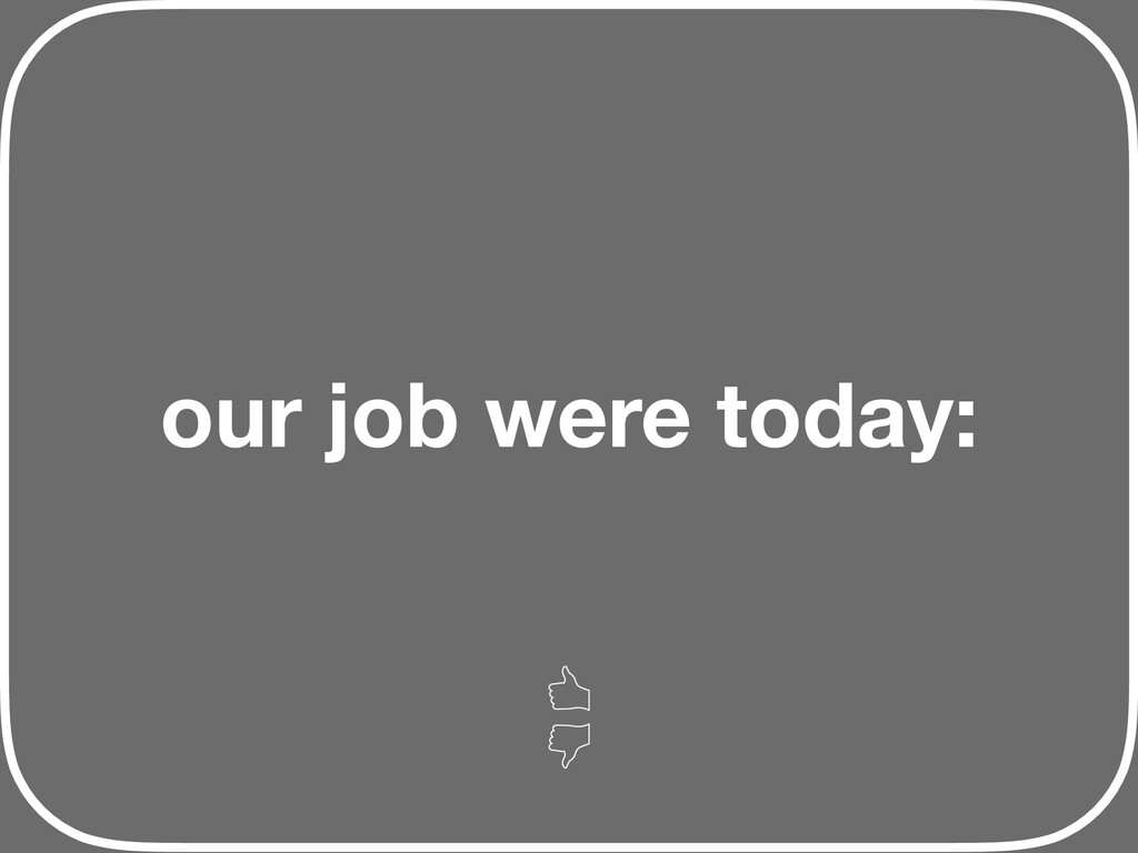 our job were today: