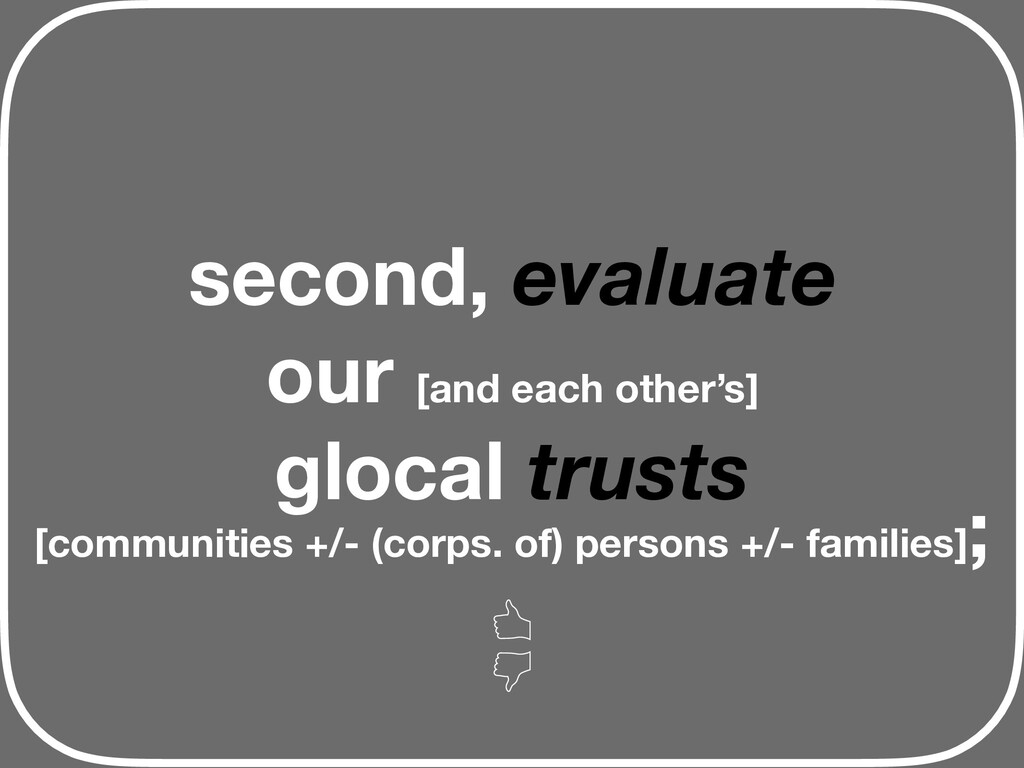 second, evaluate our [and each other's] glocal ...