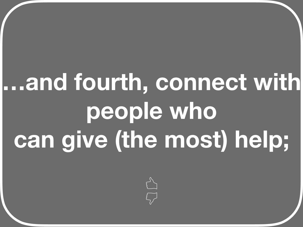…and fourth, connect with people who can give (...