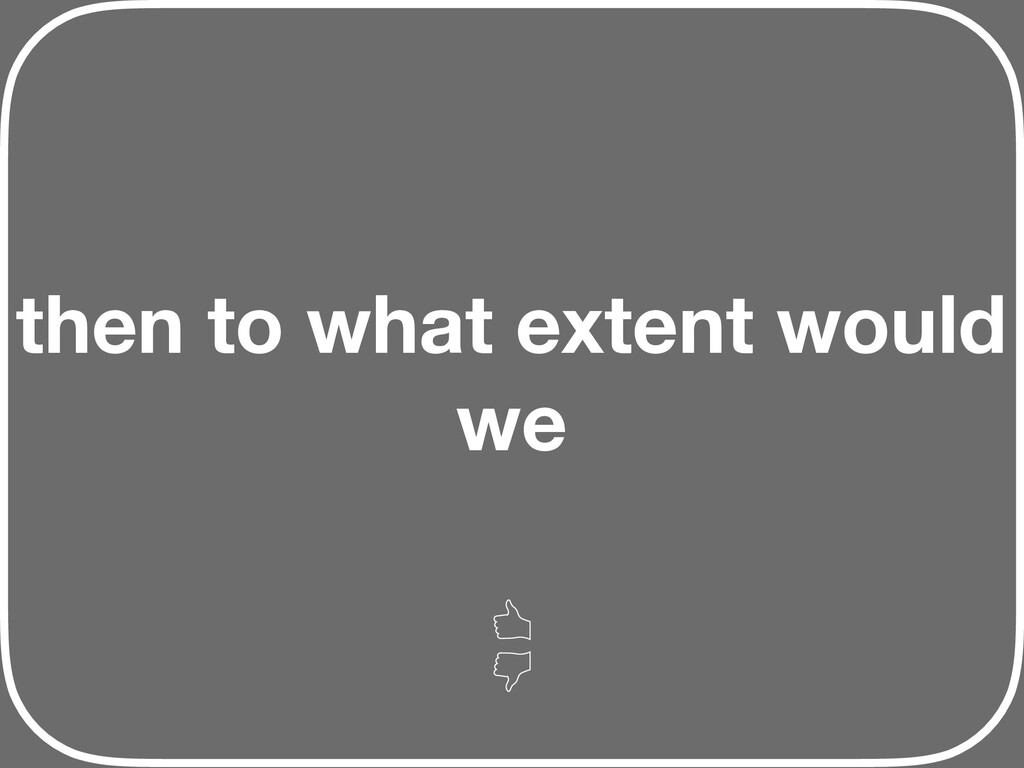 then to what extent would we