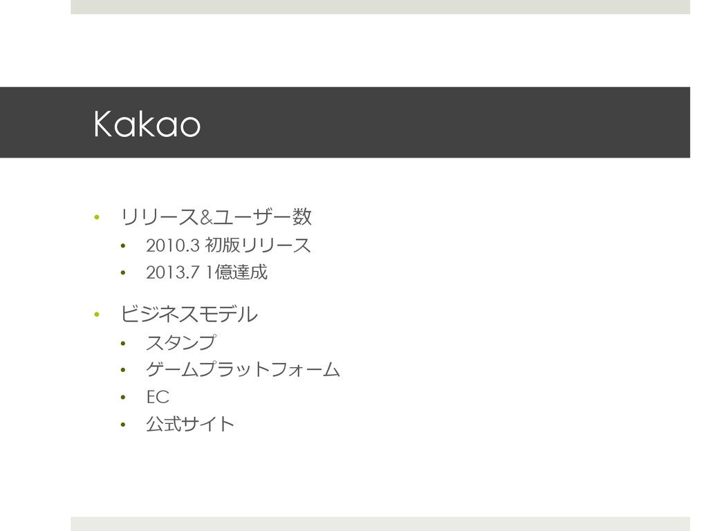 Kakao • リリース&ユーザー数 • 2010.3 初版リリース • 2013.7 ...