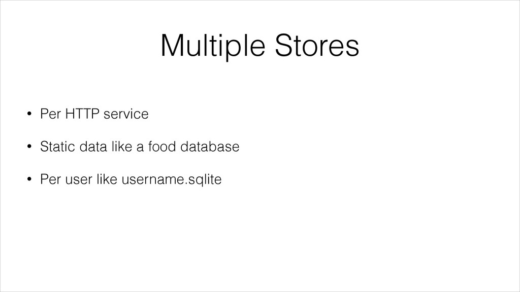 Multiple Stores • Per HTTP service • Static dat...