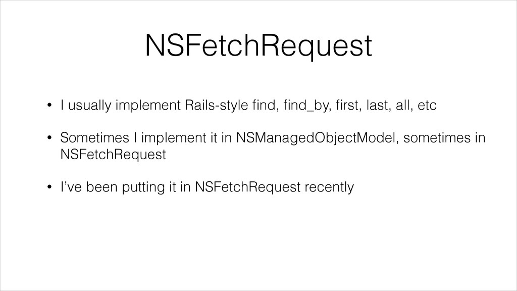 NSFetchRequest • I usually implement Rails-styl...