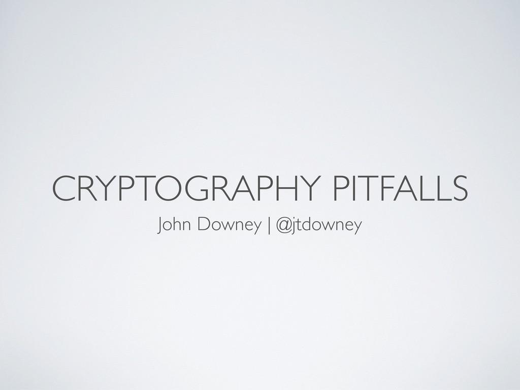 CRYPTOGRAPHY PITFALLS John Downey | @jtdowney