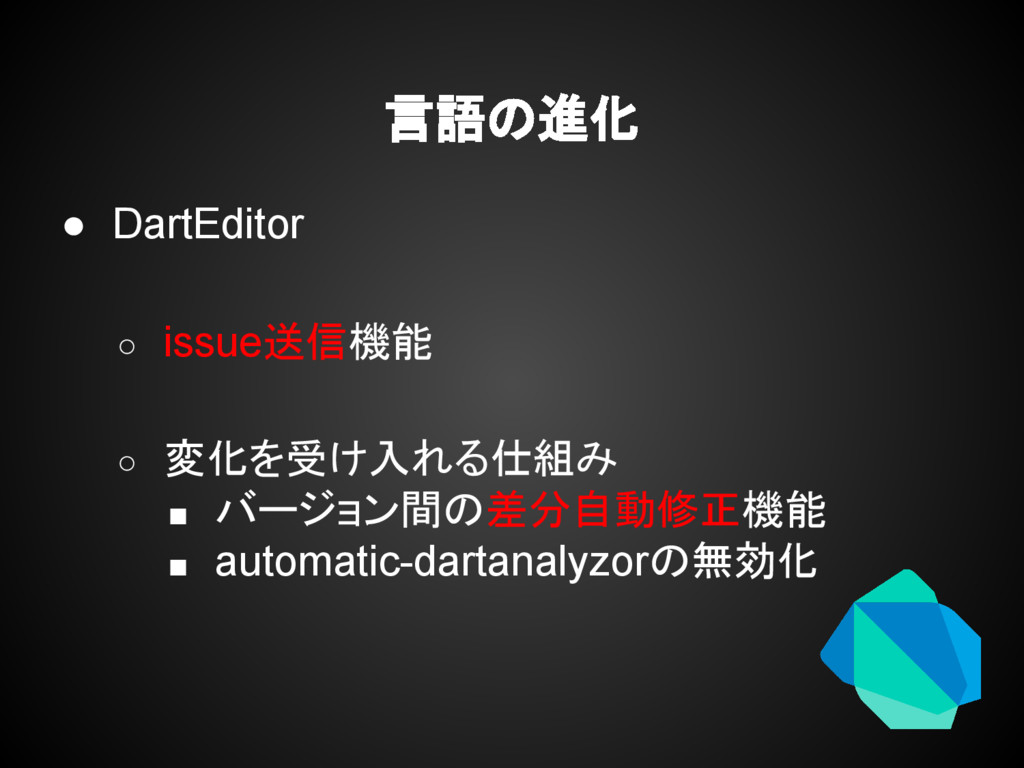 言語の進化 ● DartEditor ○ issue送信機能 ○ 変化を受け入れる仕組み ■ ...
