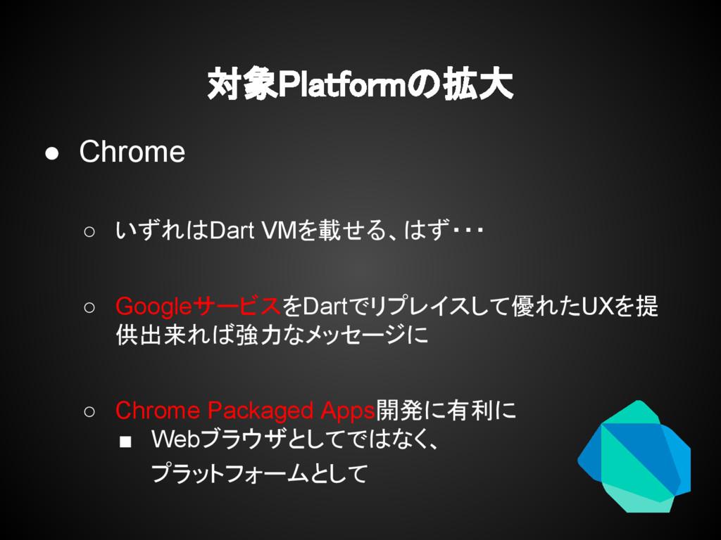 対象Platformの拡大 ● Chrome ○ いずれはDart VMを載せる、はず・・・ ...