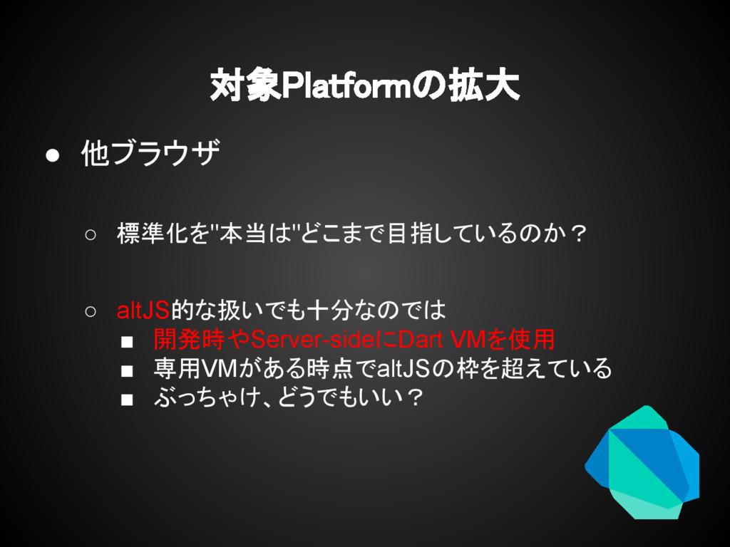 """対象Platformの拡大 ● 他ブラウザ ○ 標準化を""""本当は""""どこまで目指しているのか? ..."""