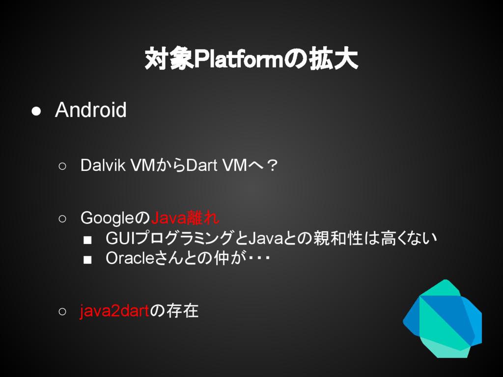 対象Platformの拡大 ● Android ○ Dalvik VMからDart VMへ? ...