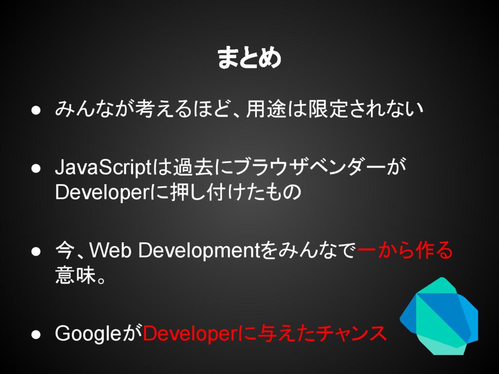 まとめ ● みんなが考えるほど、用途は限定されない ● JavaScriptは過去にブラウザベ...