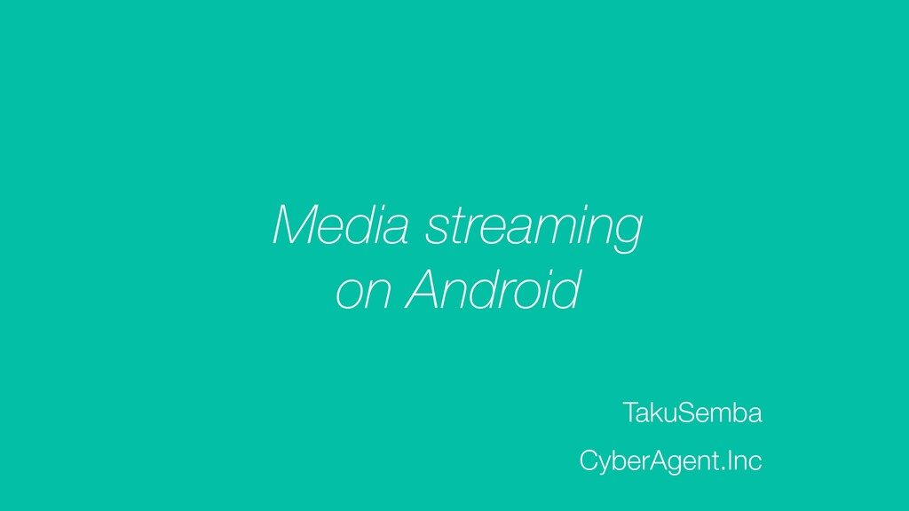 Media streaming on Android TakuSemba CyberAgent...