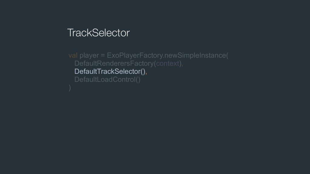 TrackSelector val player = ExoPlayerFactory.new...
