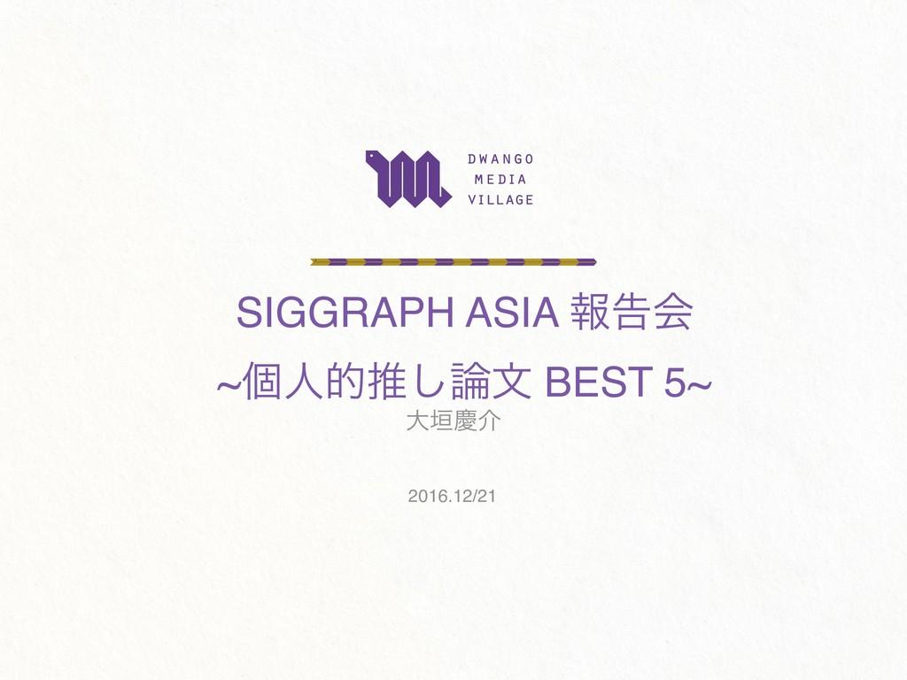 SIGGRAPH ASIA ใࠂձ ~ݸਓతਪ͠จ BEST 5~ େ֞ܚհ 2016.12...