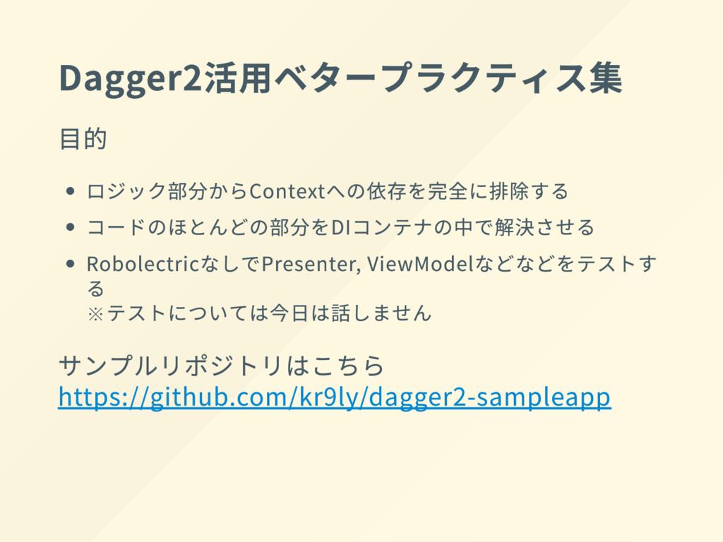 Dagger2 活用ベタープラクティス集 目的 ロジック部分 か ら Context への依存...