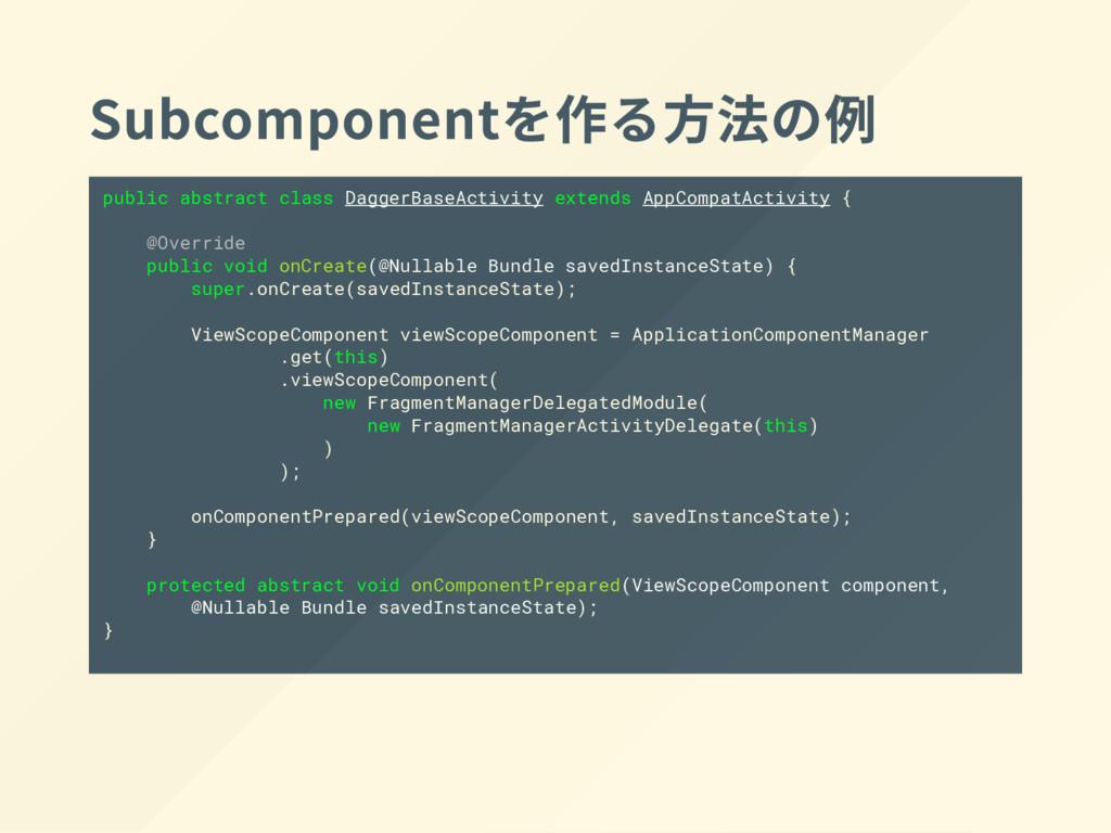 Subcomponent を作る方法の例 public abstract class Dagg...