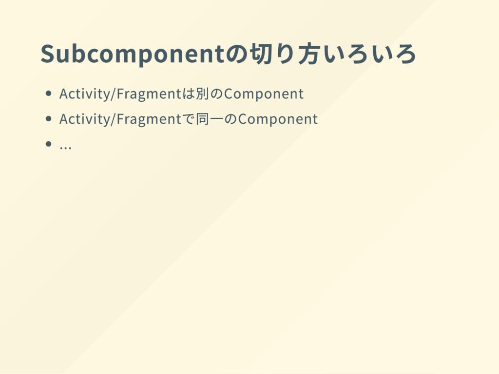 Subcomponent の切り方 い ろ い ろ Activity/Fragment は別の...