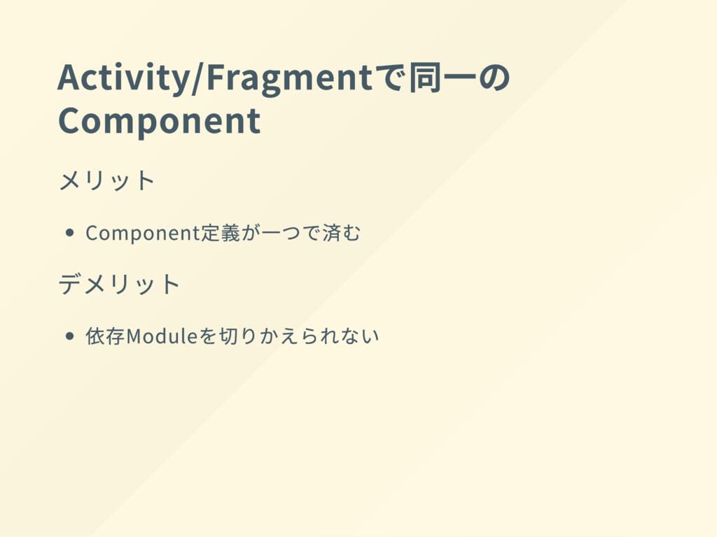Activity/Fragment で同一の Component メリット Component...