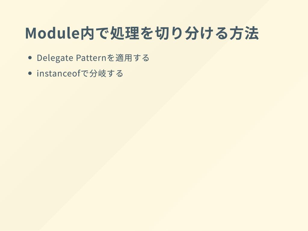 Module 内で処理を切り分 け る方法 Delegate Pattern を適用する in...