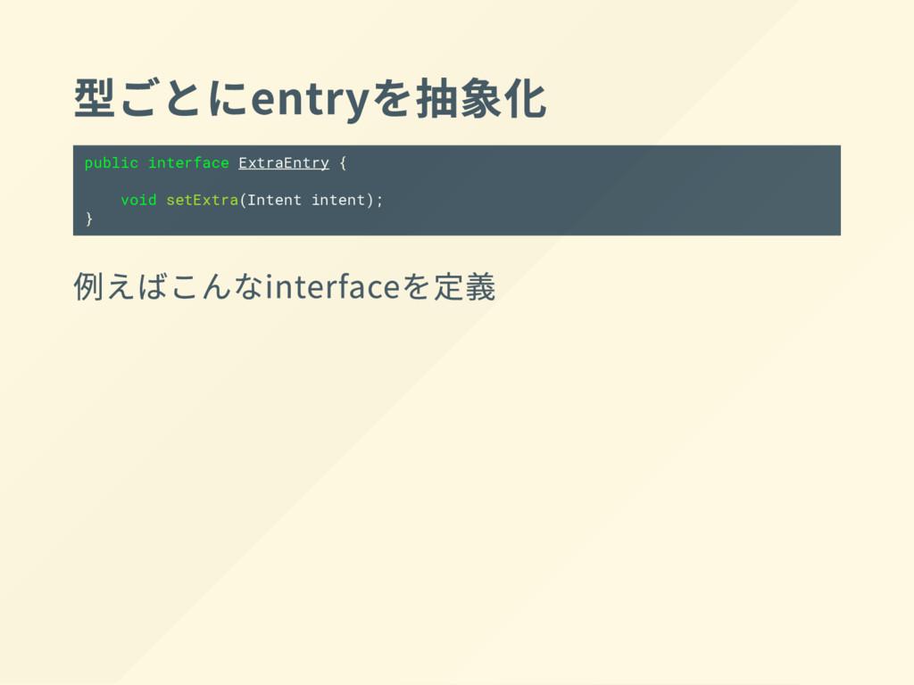 型 ご とに entry を抽象化 public interface ExtraEntry {...