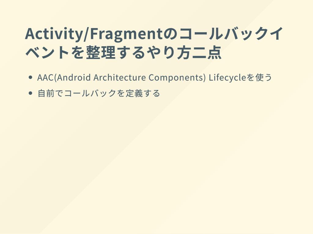 Activity/Fragment のコールバックイ ベントを整理するやり方二点 AAC(An...