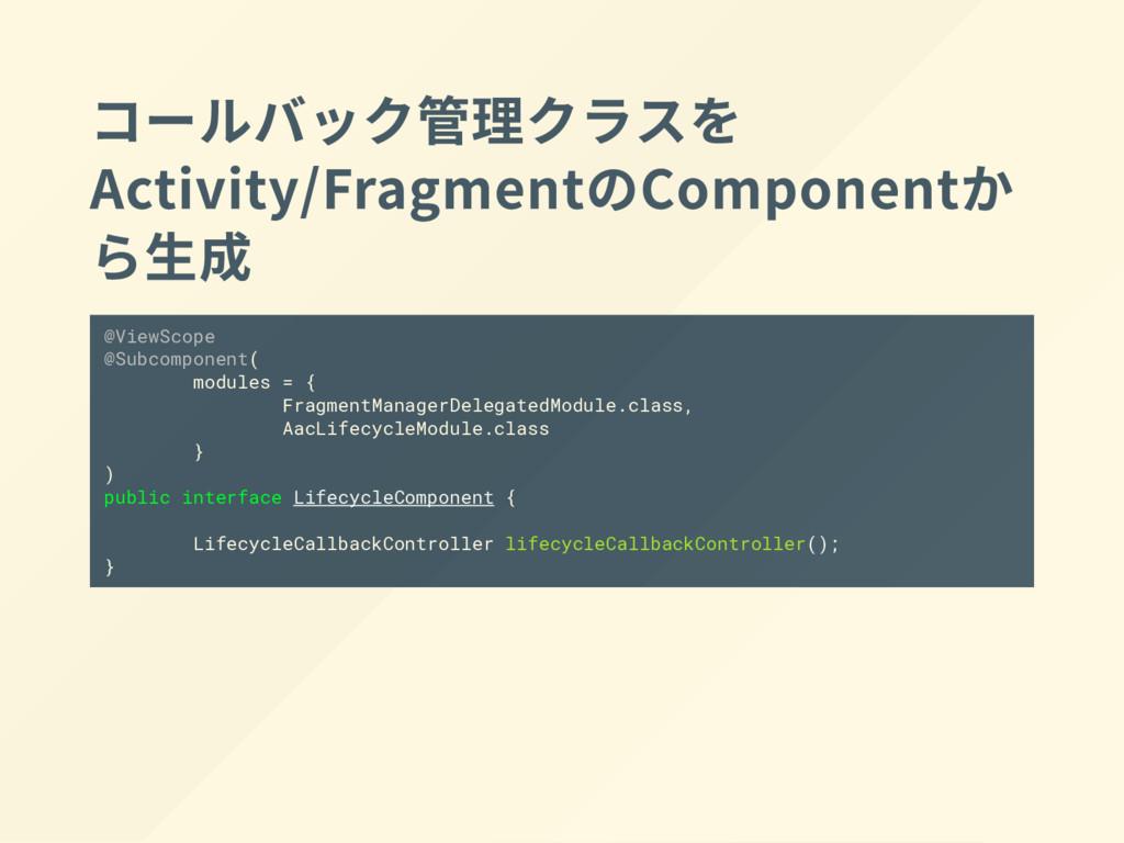 コールバック管理クラスを Activity/Fragment の Componentか ら生成...