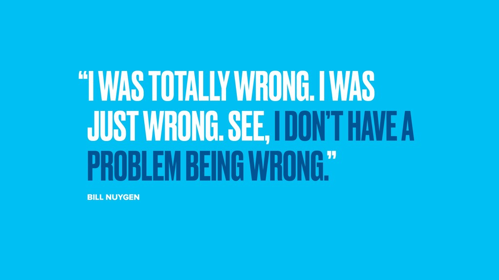 """I WAS TOTALLY WRONG. I WAS JUST WRONG. SEE, I ..."