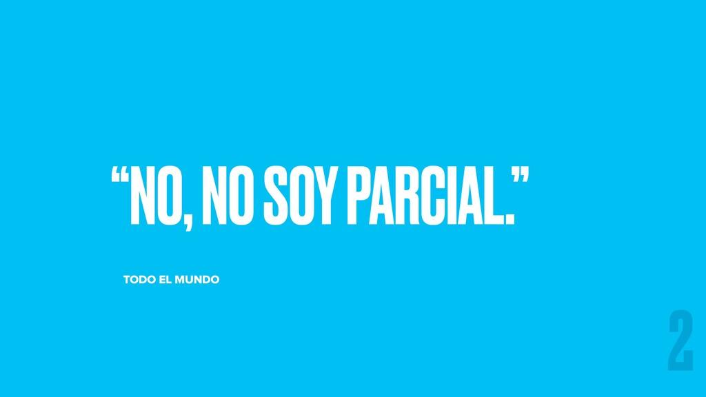 """""""NO, NO SOY PARCIAL."""" TODO EL MUNDO 2"""