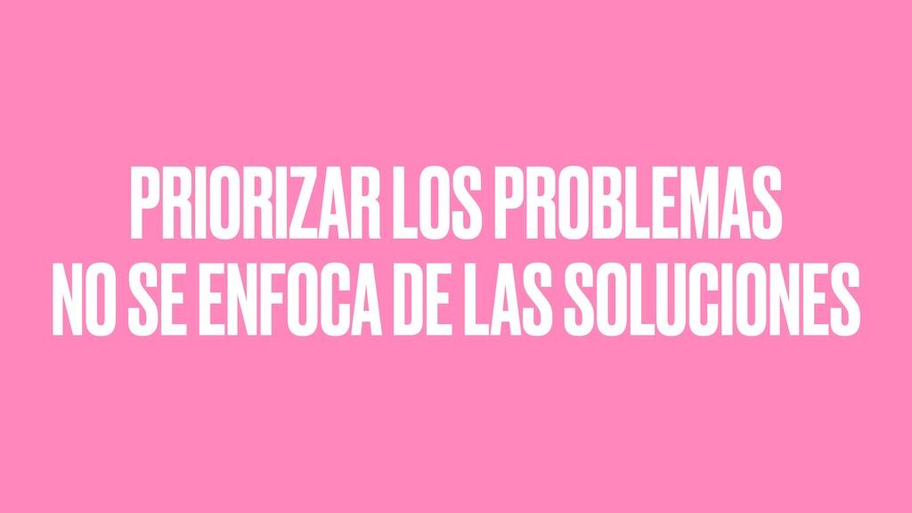 PRIORIZAR LOS PROBLEMAS NO SE ENFOCA DE LAS SOL...