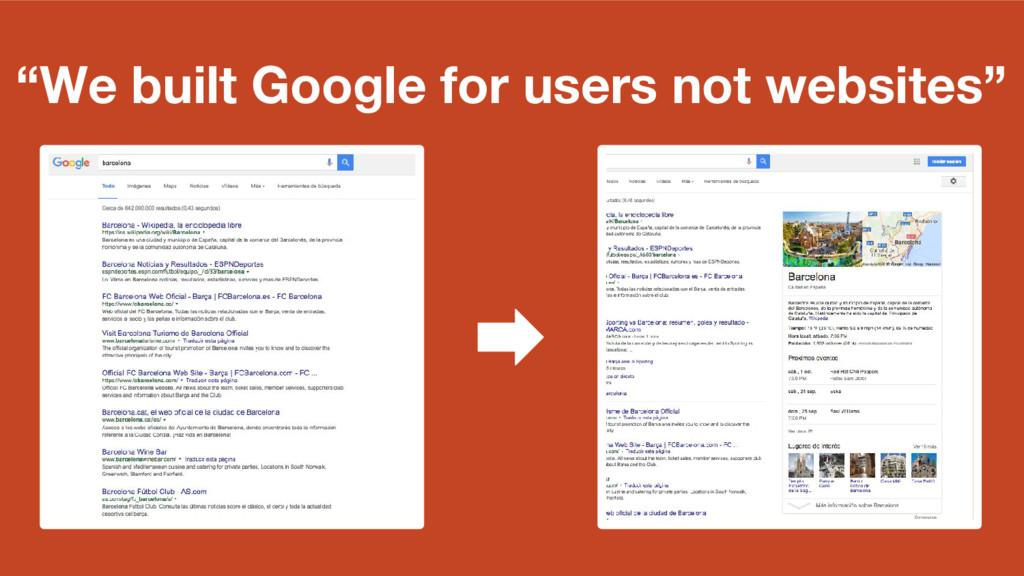 """We built Google for users not websites"""