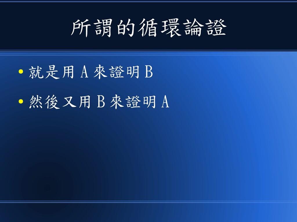 所謂的循環論證 ● 就是用 A 來證明 B ● 然後又用 B 來證明 A