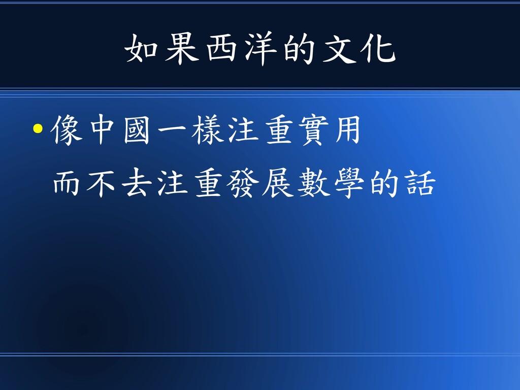 如果西洋的文化 ● 像中國一樣注重實用 而不去注重發展數學的話