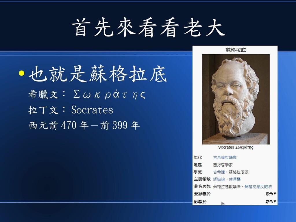 首先來看看老大 ● 也就是蘇格拉底 希臘文: Σωκρ τη ά ς 拉丁文: Socrate...